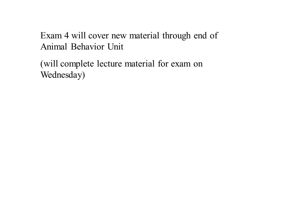 Exam 4 will cover new material through end of Animal Behavior Unit (will complete lecture material for exam on Wednesday)