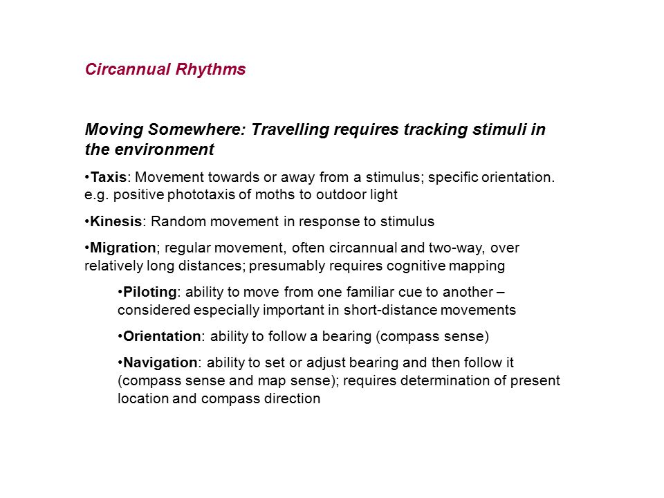 Circannual Rhythms Moving Somewhere: Travelling requires tracking stimuli in the environment Taxis: Movement towards or away from a stimulus; specific