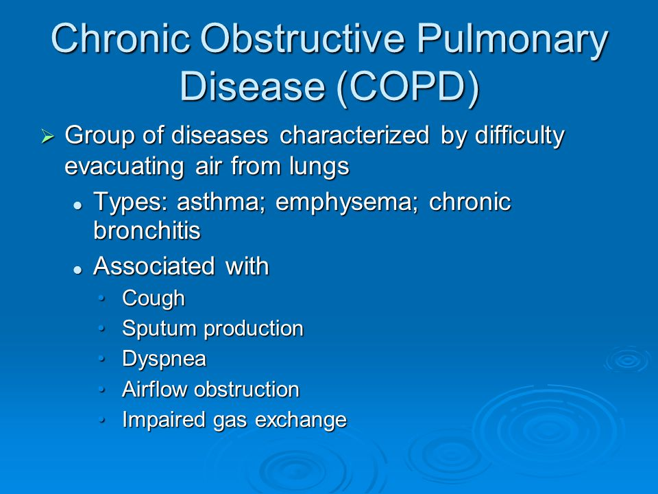 Chronic Obstructive Pulmonary Disease (COPD)  Group of diseases characterized by difficulty evacuating air from lungs Types: asthma; emphysema; chronic bronchitis Types: asthma; emphysema; chronic bronchitis Associated with Associated with CoughCough Sputum productionSputum production DyspneaDyspnea Airflow obstructionAirflow obstruction Impaired gas exchangeImpaired gas exchange