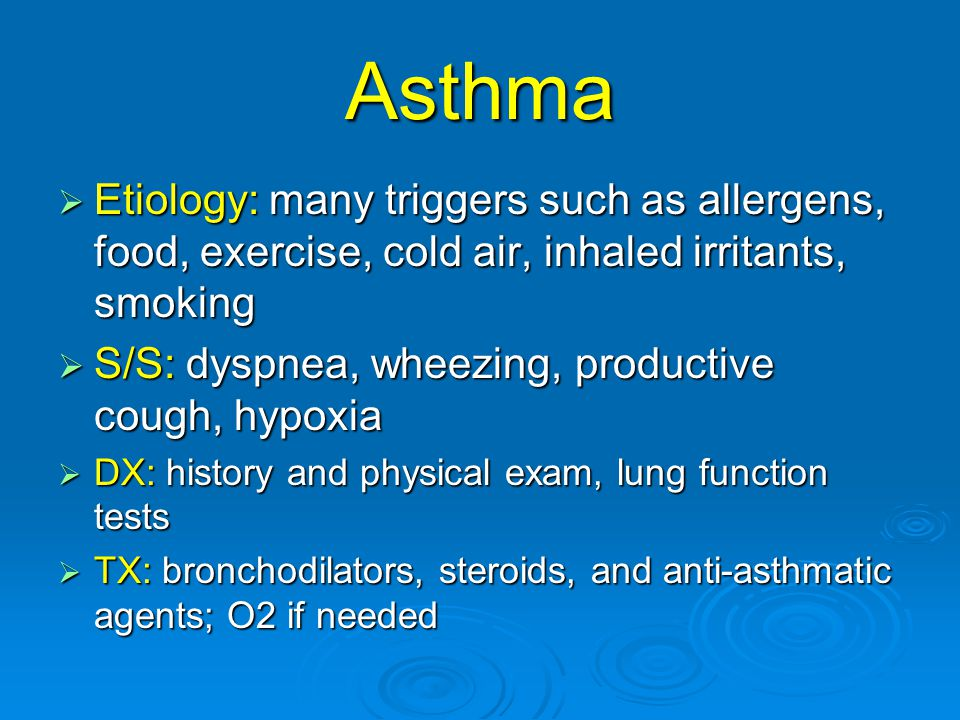 Asthma  Etiology: many triggers such as allergens, food, exercise, cold air, inhaled irritants, smoking  S/S: dyspnea, wheezing, productive cough, hypoxia  DX: history and physical exam, lung function tests  TX: bronchodilators, steroids, and anti-asthmatic agents; O2 if needed