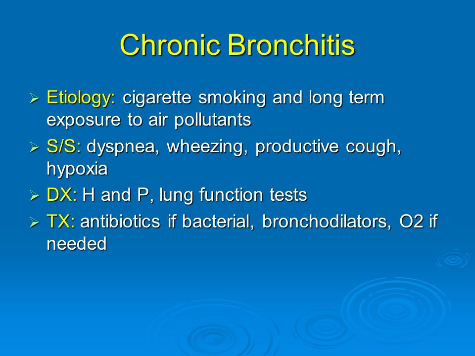 Chronic Bronchitis  Etiology: cigarette smoking and long term exposure to air pollutants  S/S: dyspnea, wheezing, productive cough, hypoxia  DX: H and P, lung function tests  TX: antibiotics if bacterial, bronchodilators, O2 if needed