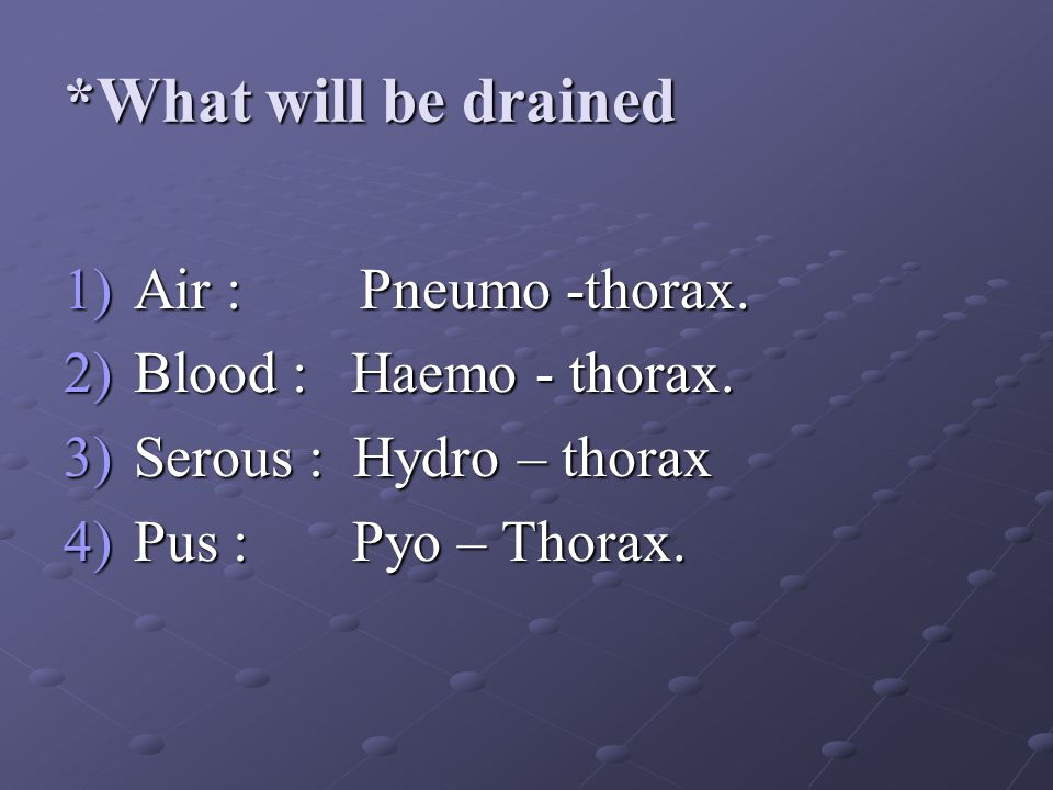 *What will be drained 1)Air : Pneumo -thorax. 2)Blood : Haemo - thorax. 3)Serous : Hydro – thorax 4)Pus : Pyo – Thorax.