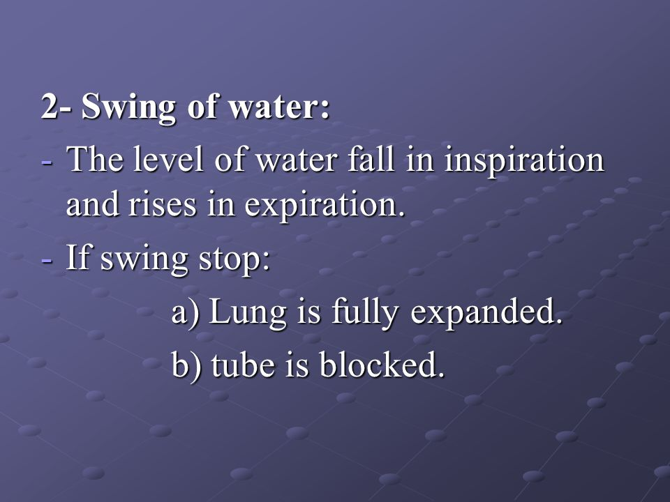 2- Swing of water: -The level of water fall in inspiration and rises in expiration. -If swing stop: a) Lung is fully expanded. a) Lung is fully expand