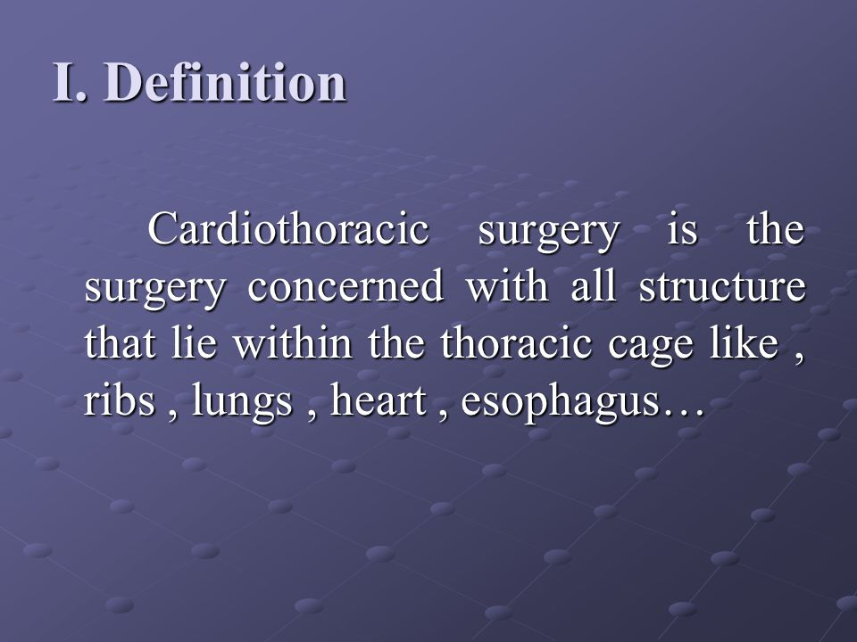 I. Definition Cardiothoracic surgery is the surgery concerned with all structure that lie within the thoracic cage like, ribs, lungs, heart, esophagus