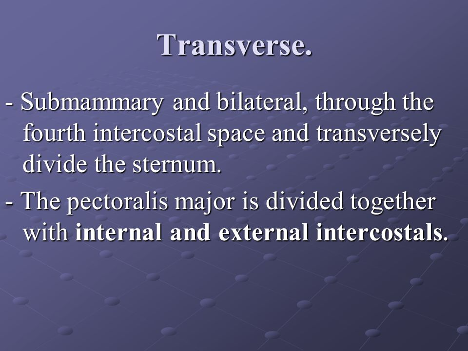Transverse. - Submammary and bilateral, through the fourth intercostal space and transversely divide the sternum. - The pectoralis major is divided to