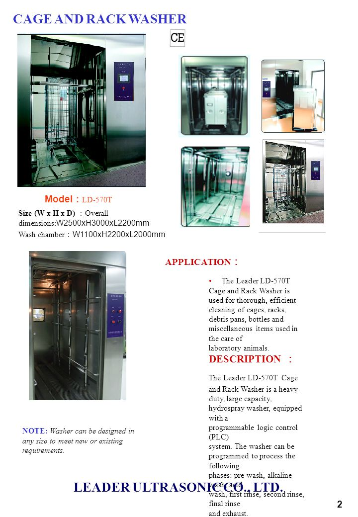 CAGE AND RACK WASHER Model : LD-570T Size (W x H x D) : Overall dimensions: W2500xH3000xL2200mm Wash chamber : W1100xH2200xL2000mm 2 The Leader LD-570T Cage and Rack Washer is used for thorough, efficient cleaning of cages, racks, debris pans, bottles and miscellaneous items used in the care of laboratory animals.