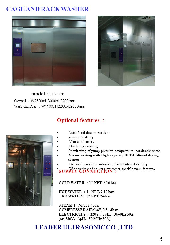 model : LD-570T Overall : W2600xH3000xL2200mm Wash chamber : W1100xH2200xL2000mm Optional features : Wash load documentation 。 remote control 。 Vent condenser 。 Discharge cooling 。 Monitoring of pump pressure, temperature, conductivity etc.