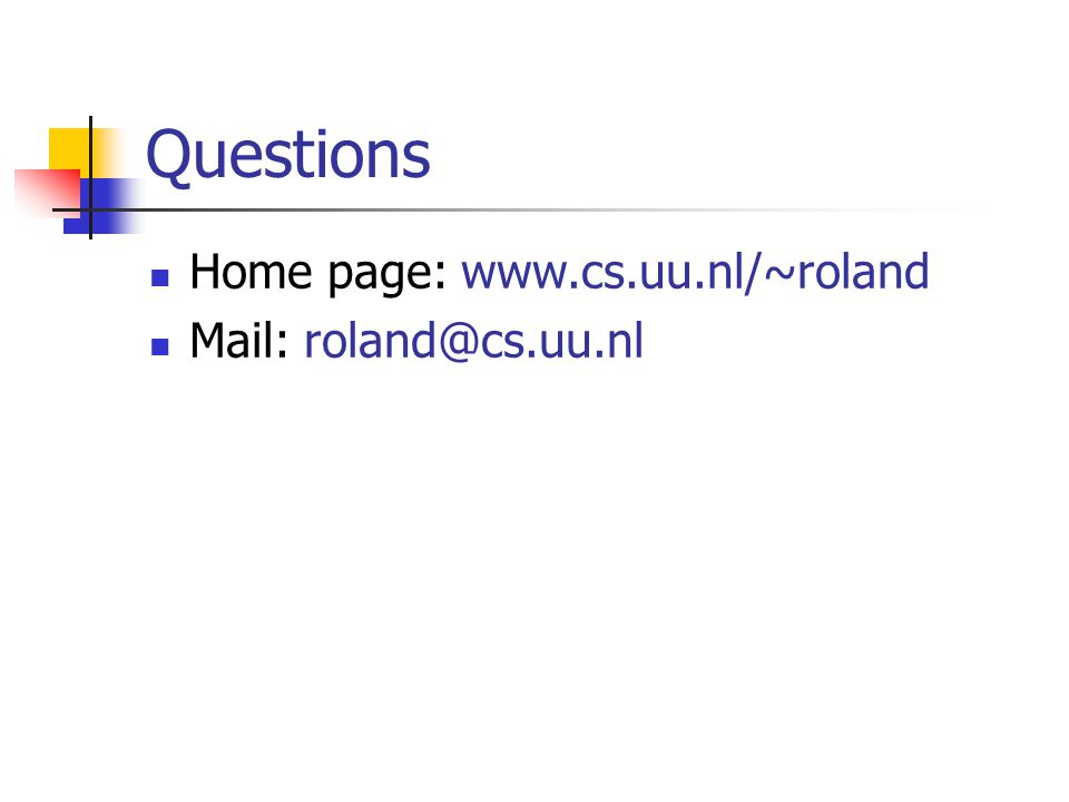 Questions Home page: www.cs.uu.nl/~roland Mail: roland@cs.uu.nl
