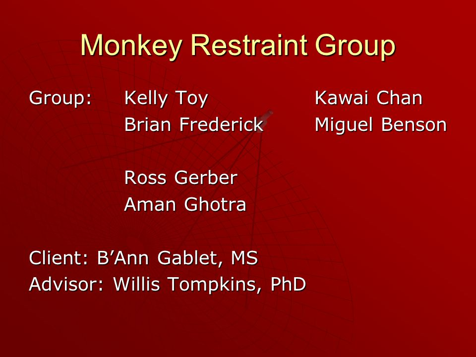Monkey Restraint Group Group:Kelly ToyKawai Chan Brian FrederickMiguel Benson Ross Gerber Aman Ghotra Client: B'Ann Gablet, MS Advisor: Willis Tompkins, PhD