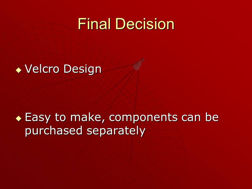 Final Decision  Velcro Design  Easy to make, components can be purchased separately