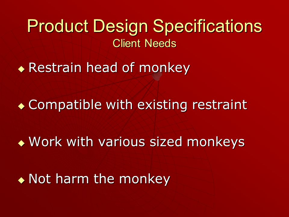 Product Design Specifications Client Needs  Restrain head of monkey  Compatible with existing restraint  Work with various sized monkeys  Not harm the monkey