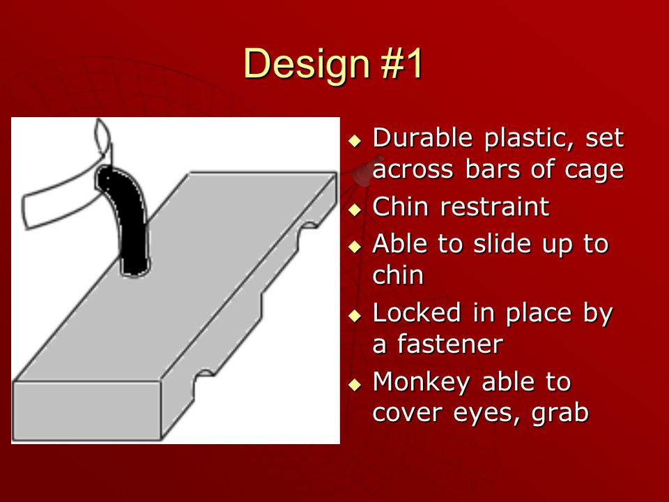 Design #2  Wide winged plastic sheet  Hole for monkey's head  Keeps monkey's hands below sheet  Locks onto bars of cage  Allows chin ducking