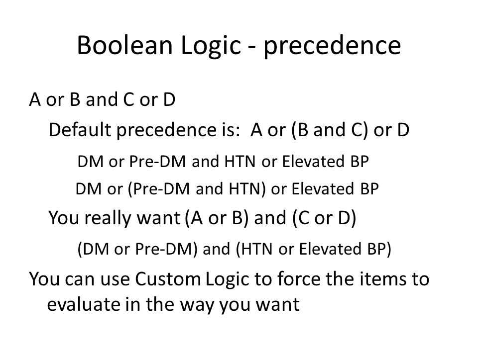 Boolean Logic - precedence A or B and C or D Default precedence is: A or (B and C) or D DM or Pre-DM and HTN or Elevated BP DM or (Pre-DM and HTN) or Elevated BP You really want (A or B) and (C or D) (DM or Pre-DM) and (HTN or Elevated BP) You can use Custom Logic to force the items to evaluate in the way you want