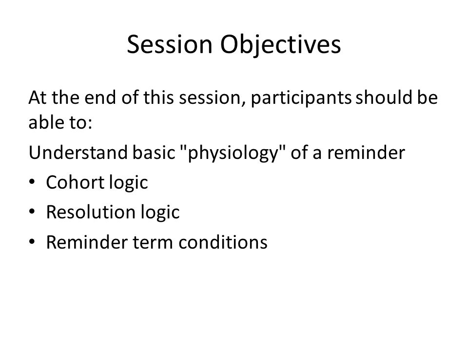 Session Objectives At the end of this session, participants should be able to: Understand basic physiology of a reminder Cohort logic Resolution logic Reminder term conditions