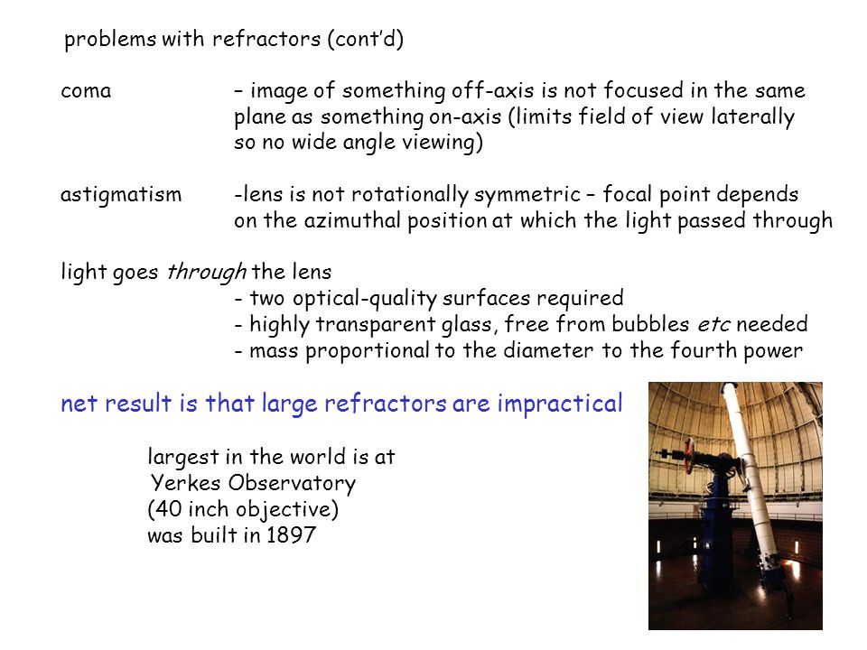 19 coma – image of something off-axis is not focused in the same plane as something on-axis (limits field of view laterally so no wide angle viewing) astigmatism -lens is not rotationally symmetric – focal point depends on the azimuthal position at which the light passed through light goes through the lens - two optical-quality surfaces required - highly transparent glass, free from bubbles etc needed - mass proportional to the diameter to the fourth power net result is that large refractors are impractical largest in the world is at Yerkes Observatory (40 inch objective) was built in 1897 problems with refractors (cont'd)