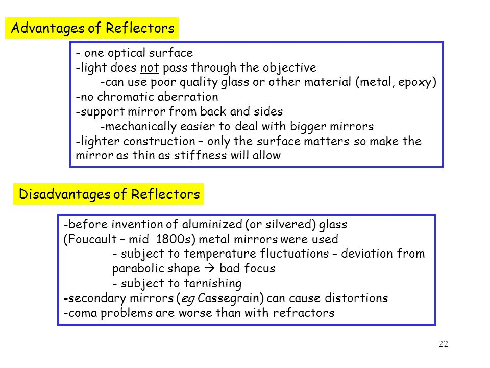 22 Advantages of Reflectors - one optical surface -light does not pass through the objective -can use poor quality glass or other material (metal, epoxy) -no chromatic aberration -support mirror from back and sides -mechanically easier to deal with bigger mirrors -lighter construction – only the surface matters so make the mirror as thin as stiffness will allow Disadvantages of Reflectors -before invention of aluminized (or silvered) glass (Foucault – mid 1800s) metal mirrors were used - subject to temperature fluctuations – deviation from parabolic shape  bad focus - subject to tarnishing -secondary mirrors (eg Cassegrain) can cause distortions -coma problems are worse than with refractors