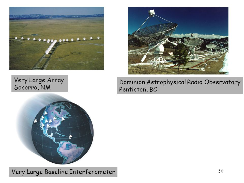 50 Very Large Array Socorro, NM Very Large Baseline Interferometer Dominion Astrophysical Radio Observatory Penticton, BC