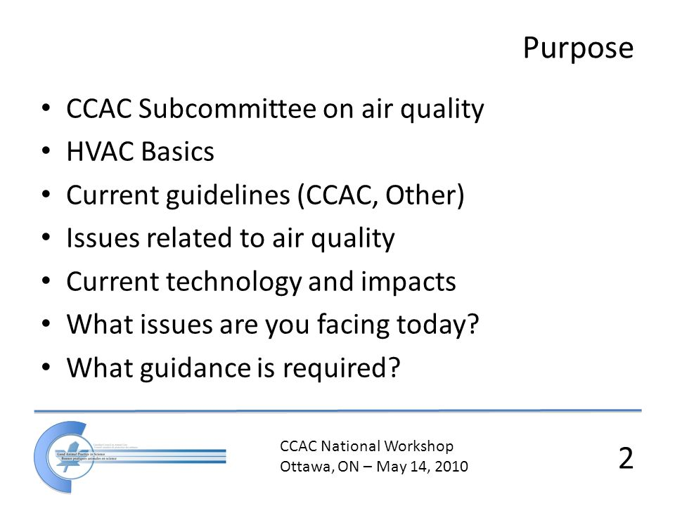 CCAC National Workshop Ottawa, ON – May 14, 2010 2 Purpose CCAC Subcommittee on air quality HVAC Basics Current guidelines (CCAC, Other) Issues relate