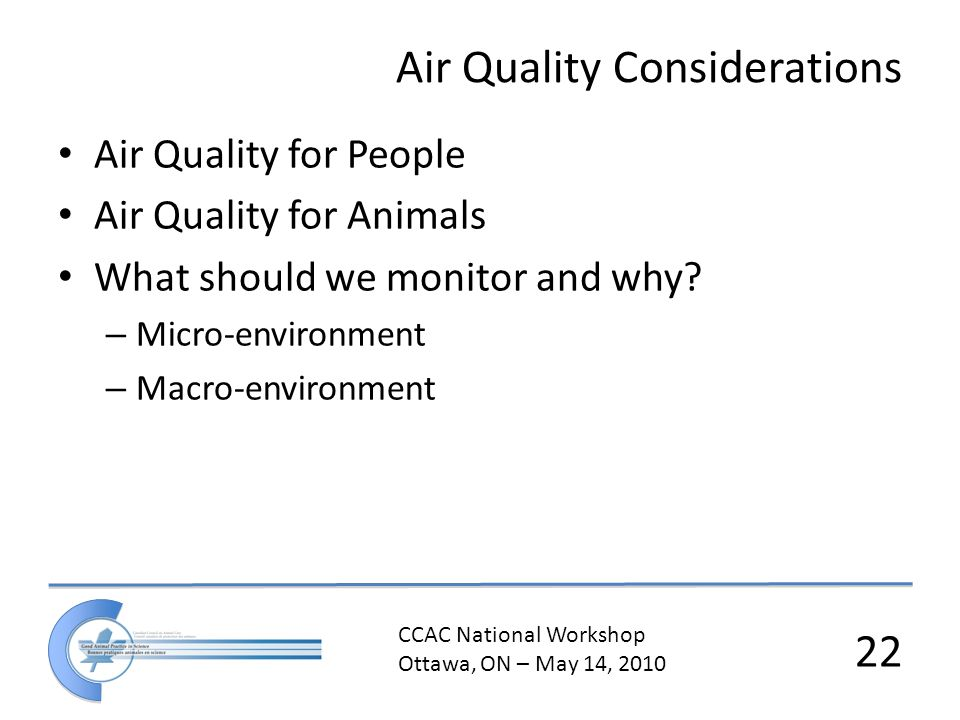 CCAC National Workshop Ottawa, ON – May 14, 2010 22 Air Quality Considerations Air Quality for People Air Quality for Animals What should we monitor and why.