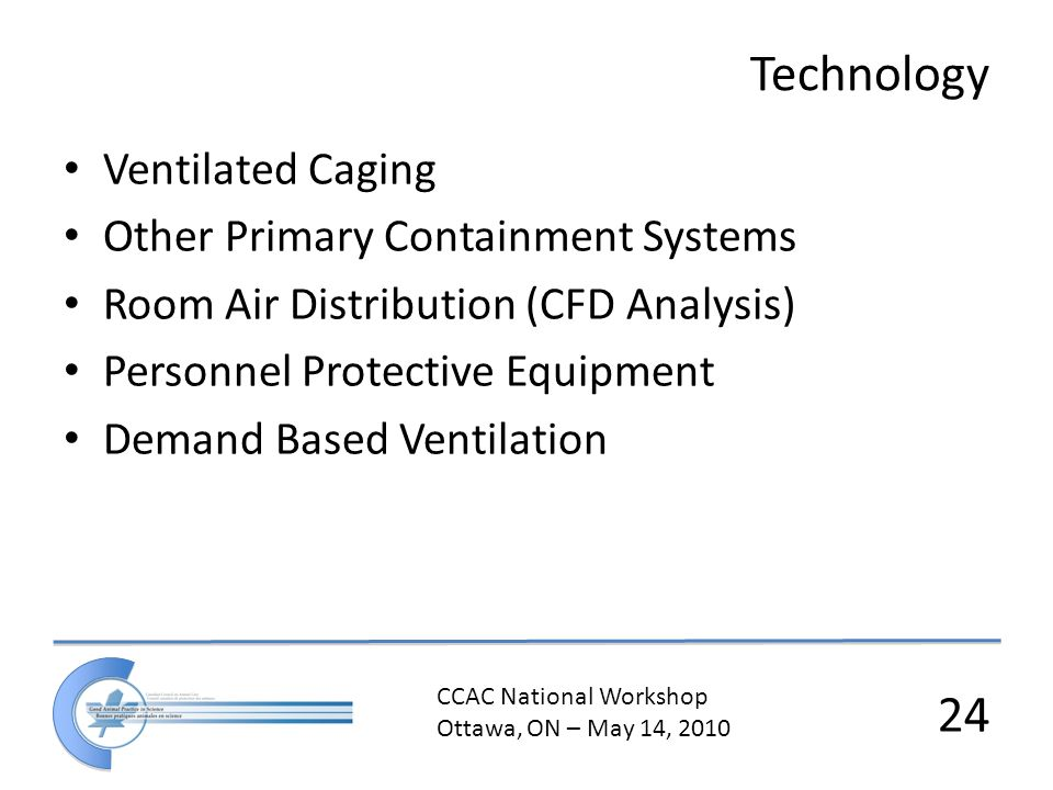 CCAC National Workshop Ottawa, ON – May 14, 2010 24 Technology Ventilated Caging Other Primary Containment Systems Room Air Distribution (CFD Analysis