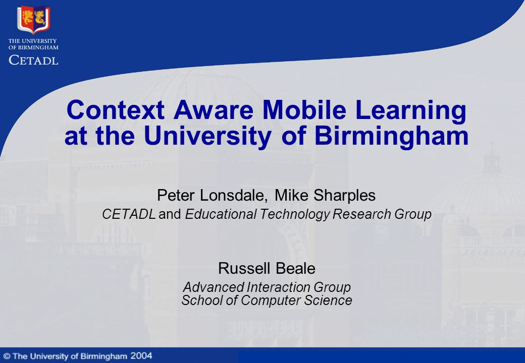 Mobile learning technologies and context awareness Context Aware Mobile Learning at the University of Birmingham Peter Lonsdale, Mike Sharples CETADL and Educational Technology Research Group Russell Beale Advanced Interaction Group School of Computer Science