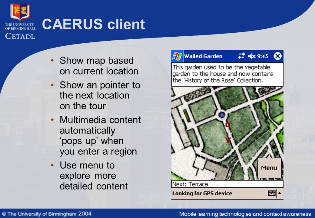Mobile learning technologies and context awareness CAERUS client Show map based on current location Show an pointer to the next location on the tour Multimedia content automatically 'pops up' when you enter a region Use menu to explore more detailed content