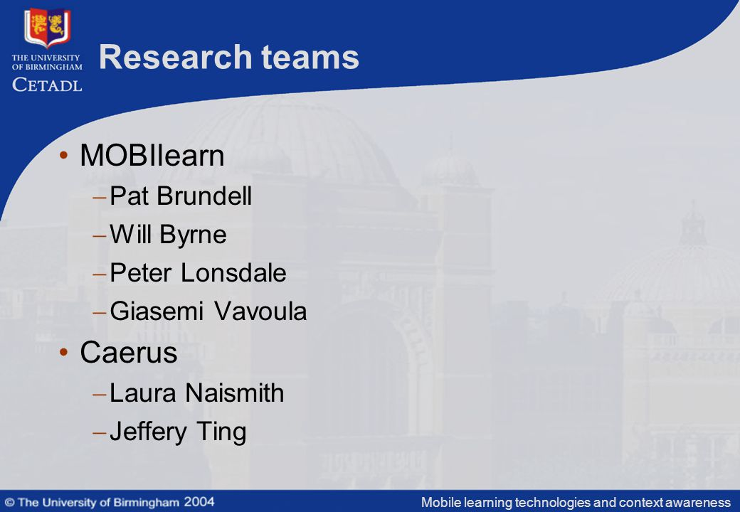 Mobile learning technologies and context awareness Research teams MOBIlearn  Pat Brundell  Will Byrne  Peter Lonsdale  Giasemi Vavoula Caerus  Laura Naismith  Jeffery Ting