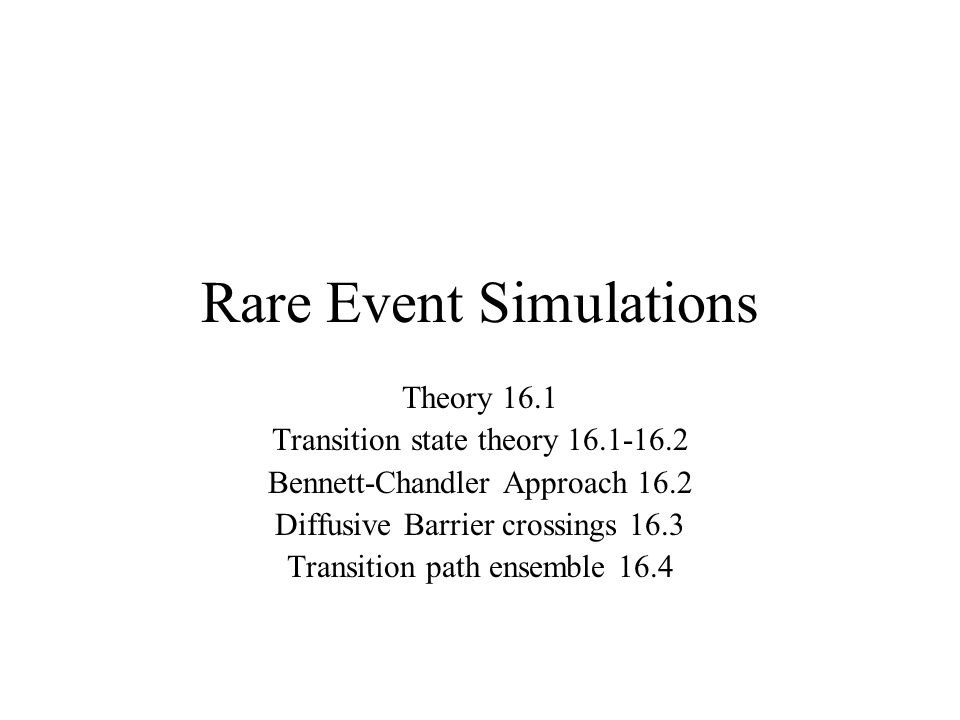 Rare Event Simulations Theory 16.1 Transition state theory 16.1-16.2 Bennett-Chandler Approach 16.2 Diffusive Barrier crossings 16.3 Transition path ensemble 16.4