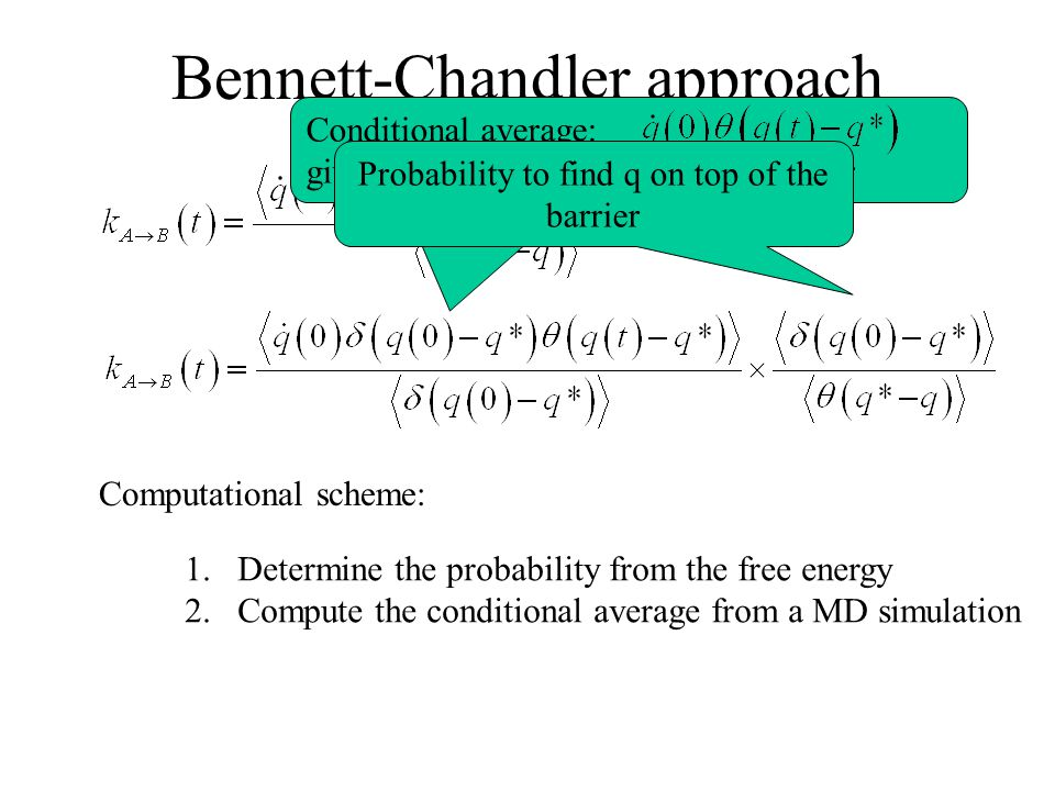 Bennett-Chandler approach Conditional average: given that we start on top of the barrier Probability to find q on top of the barrier Computational scheme: 1.Determine the probability from the free energy 2.Compute the conditional average from a MD simulation