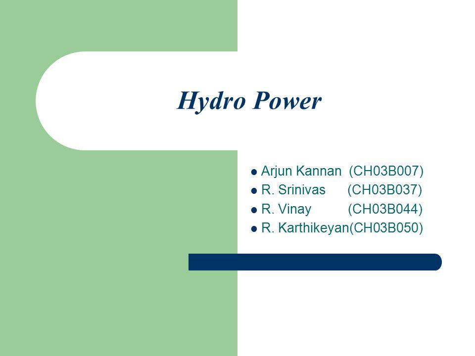 Hydro Power Arjun Kannan (CH03B007) R.Srinivas (CH03B037) R.