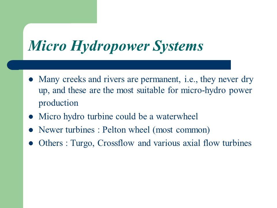 Micro Hydropower Systems Many creeks and rivers are permanent, i.e., they never dry up, and these are the most suitable for micro-hydro power production Micro hydro turbine could be a waterwheel Newer turbines : Pelton wheel (most common) Others : Turgo, Crossflow and various axial flow turbines