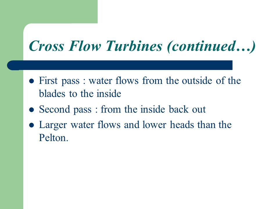 Cross Flow Turbines (continued…) First pass : water flows from the outside of the blades to the inside Second pass : from the inside back out Larger water flows and lower heads than the Pelton.