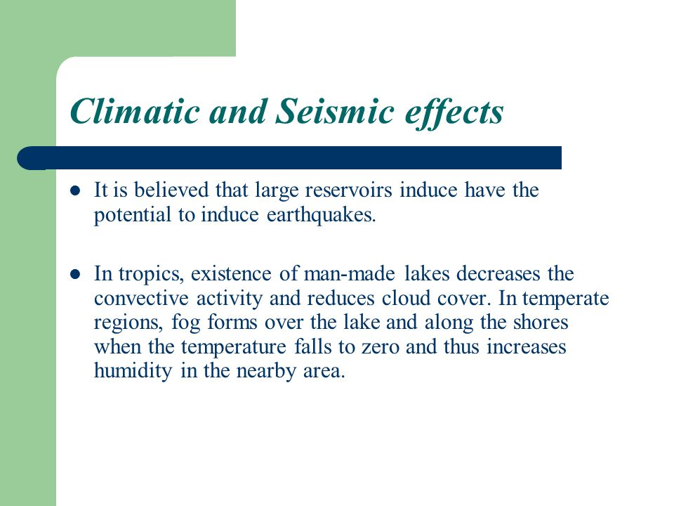 Climatic and Seismic effects It is believed that large reservoirs induce have the potential to induce earthquakes.
