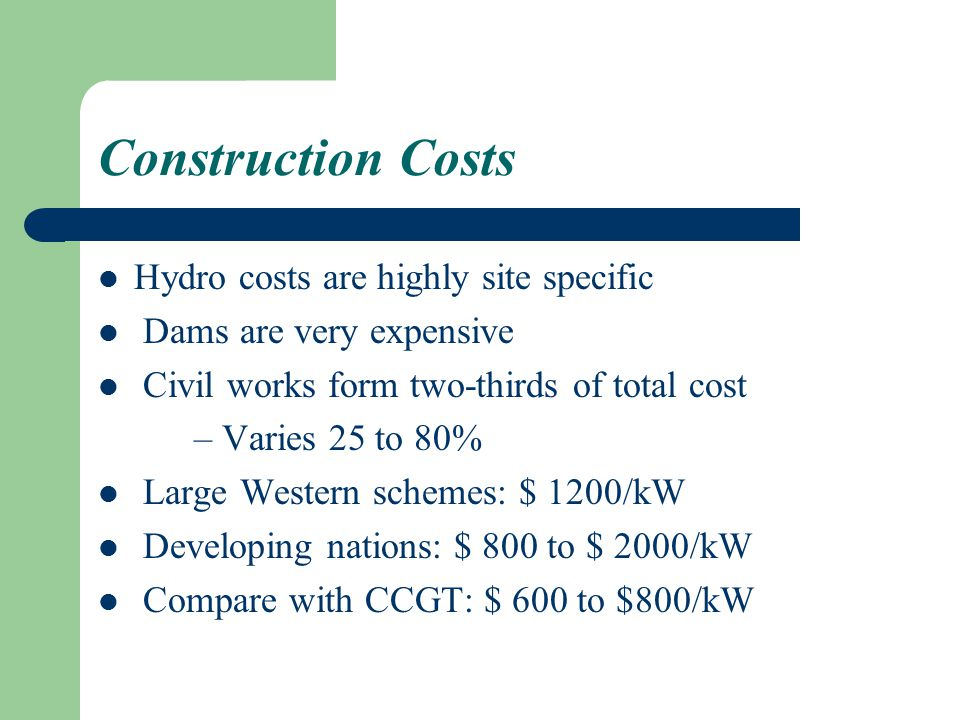 Construction Costs Hydro costs are highly site specific Dams are very expensive Civil works form two-thirds of total cost – Varies 25 to 80% Large Western schemes: $ 1200/kW Developing nations: $ 800 to $ 2000/kW Compare with CCGT: $ 600 to $800/kW