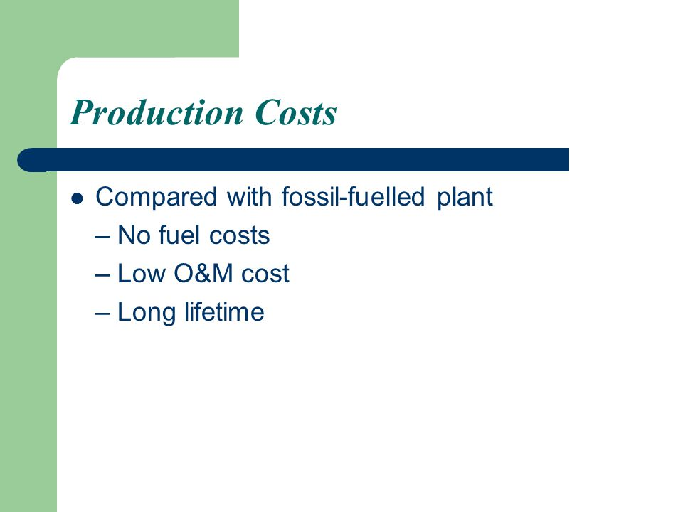Production Costs Compared with fossil-fuelled plant – No fuel costs – Low O&M cost – Long lifetime