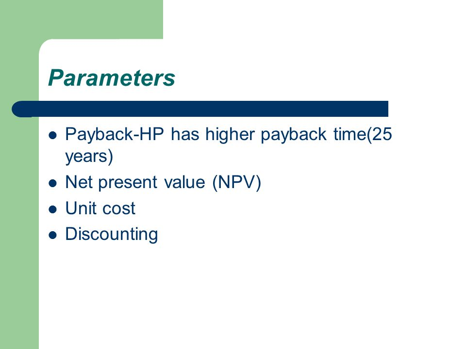 Parameters Payback-HP has higher payback time(25 years) Net present value (NPV) Unit cost Discounting