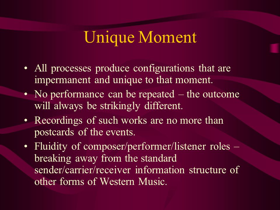 Unique Moment All processes produce configurations that are impermanent and unique to that moment.
