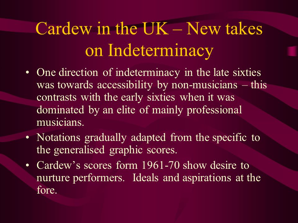 Cardew in the UK – New takes on Indeterminacy One direction of indeterminacy in the late sixties was towards accessibility by non-musicians – this contrasts with the early sixties when it was dominated by an elite of mainly professional musicians.