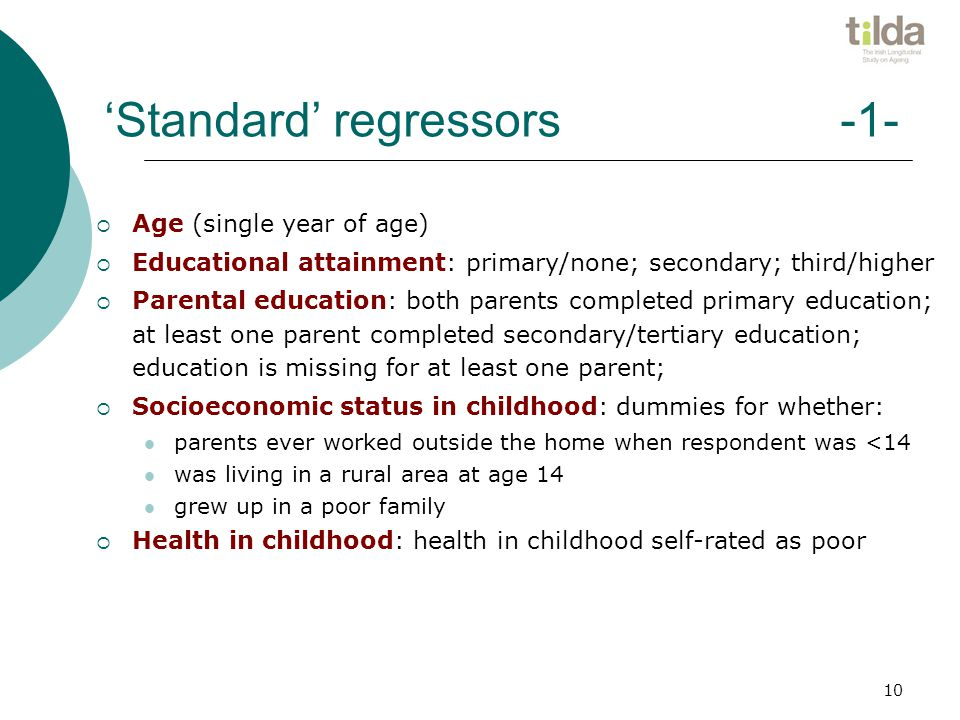 10 'Standard' regressors -1-  Age (single year of age)  Educational attainment: primary/none; secondary; third/higher  Parental education: both parents completed primary education; at least one parent completed secondary/tertiary education; education is missing for at least one parent;  Socioeconomic status in childhood: dummies for whether: parents ever worked outside the home when respondent was <14 was living in a rural area at age 14 grew up in a poor family  Health in childhood: health in childhood self-rated as poor