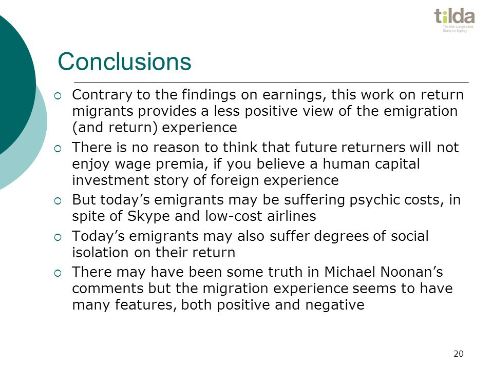 Conclusions  Contrary to the findings on earnings, this work on return migrants provides a less positive view of the emigration (and return) experience  There is no reason to think that future returners will not enjoy wage premia, if you believe a human capital investment story of foreign experience  But today's emigrants may be suffering psychic costs, in spite of Skype and low-cost airlines  Today's emigrants may also suffer degrees of social isolation on their return  There may have been some truth in Michael Noonan's comments but the migration experience seems to have many features, both positive and negative 20