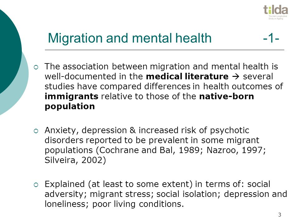 Migration and mental health -1-  The association between migration and mental health is well-documented in the medical literature  several studies have compared differences in health outcomes of immigrants relative to those of the native-born population  Anxiety, depression & increased risk of psychotic disorders reported to be prevalent in some migrant populations (Cochrane and Bal, 1989; Nazroo, 1997; Silveira, 2002)  Explained (at least to some extent) in terms of: social adversity; migrant stress; social isolation; depression and loneliness; poor living conditions.