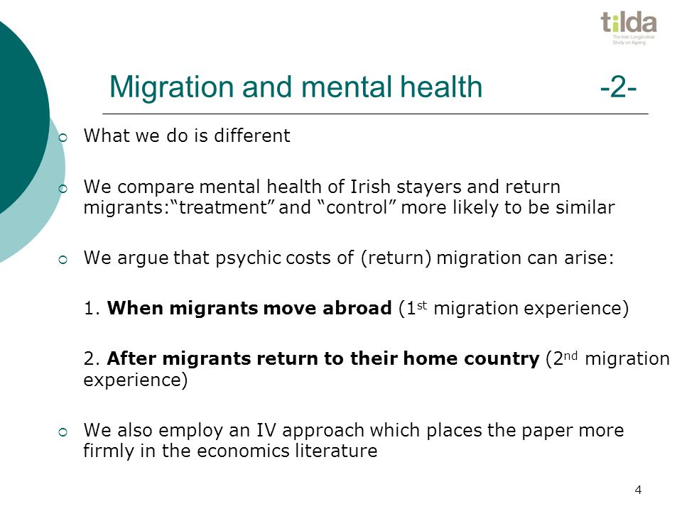 Migration and mental health -2-  What we do is different  We compare mental health of Irish stayers and return migrants: treatment and control more likely to be similar  We argue that psychic costs of (return) migration can arise: 1.