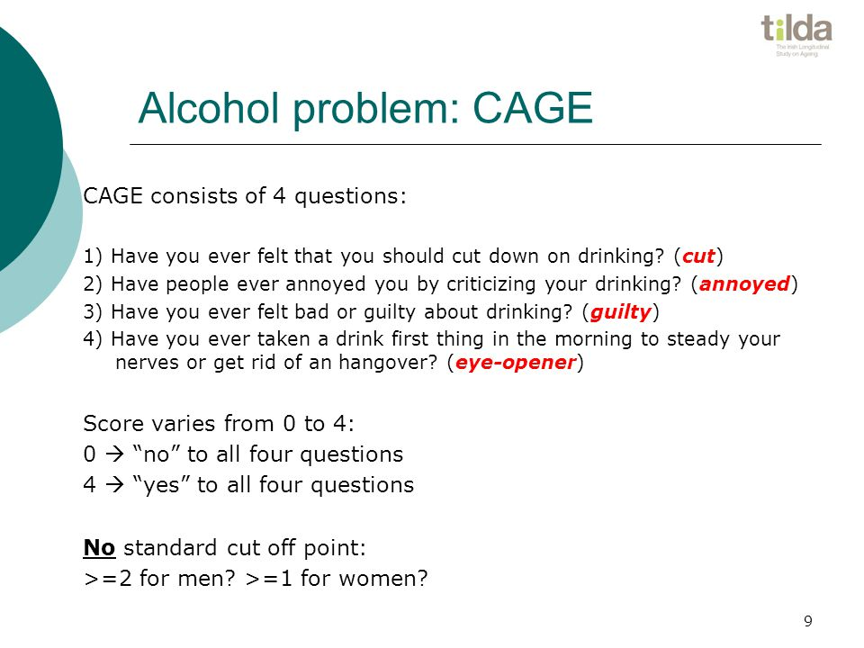 9 Alcohol problem: CAGE CAGE consists of 4 questions: 1) Have you ever felt that you should cut down on drinking.