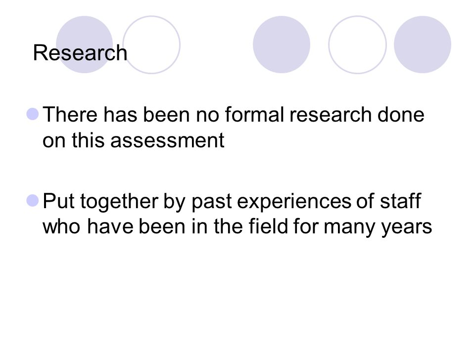 Research There has been no formal research done on this assessment Put together by past experiences of staff who have been in the field for many years