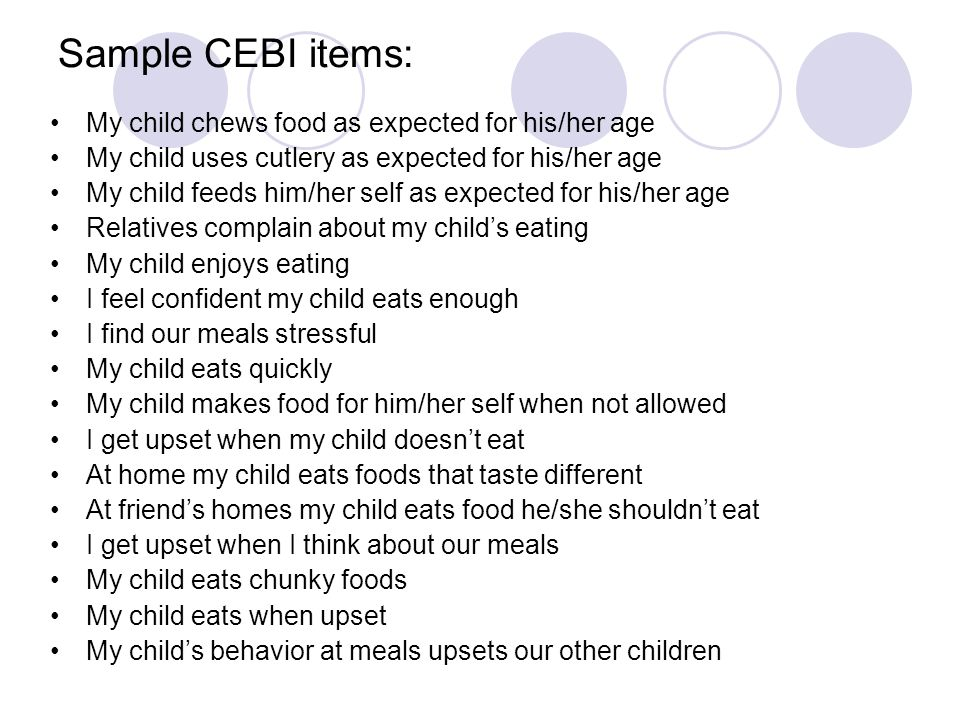 My child chews food as expected for his/her age My child uses cutlery as expected for his/her age My child feeds him/her self as expected for his/her age Relatives complain about my child's eating My child enjoys eating I feel confident my child eats enough I find our meals stressful My child eats quickly My child makes food for him/her self when not allowed I get upset when my child doesn't eat At home my child eats foods that taste different At friend's homes my child eats food he/she shouldn't eat I get upset when I think about our meals My child eats chunky foods My child eats when upset My child's behavior at meals upsets our other children Sample CEBI items: