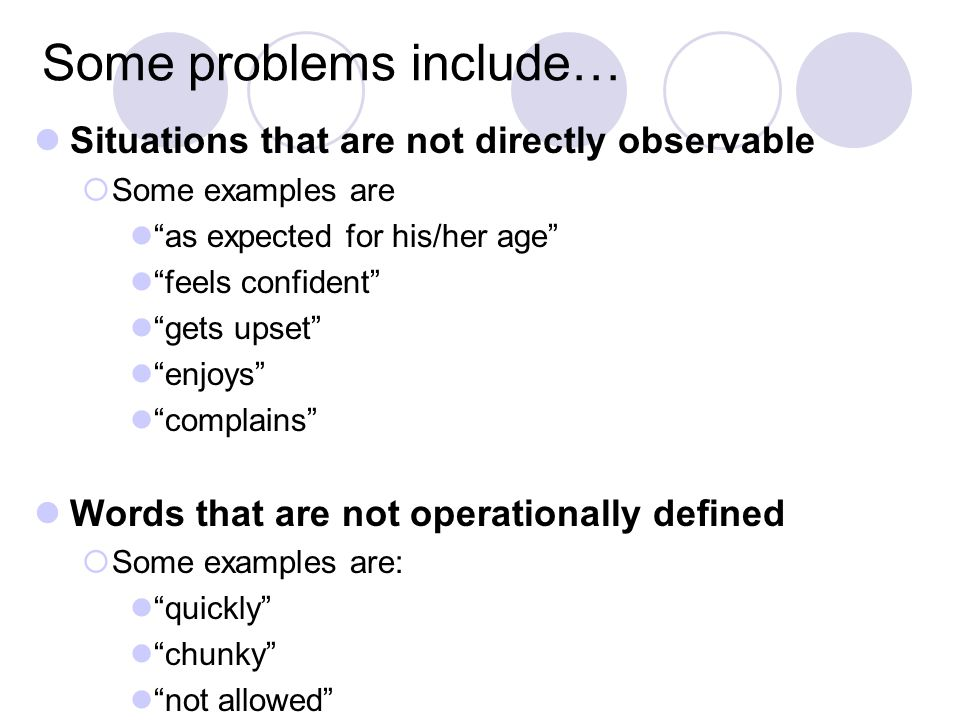 Some problems include… Situations that are not directly observable  Some examples are as expected for his/her age feels confident gets upset enjoys complains Words that are not operationally defined  Some examples are: quickly chunky not allowed