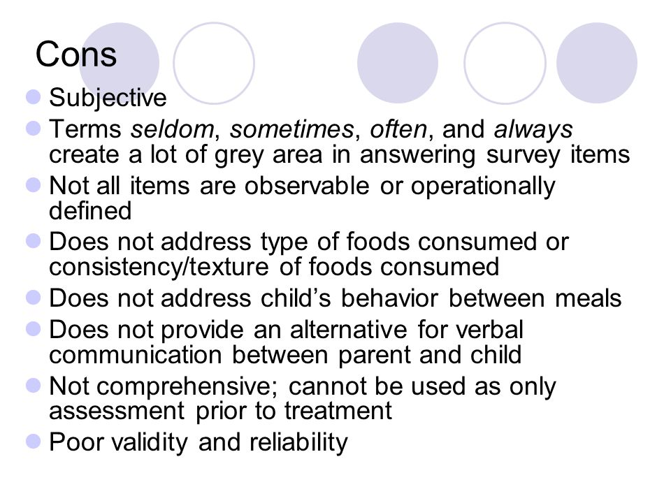 Cons Subjective Terms seldom, sometimes, often, and always create a lot of grey area in answering survey items Not all items are observable or operationally defined Does not address type of foods consumed or consistency/texture of foods consumed Does not address child's behavior between meals Does not provide an alternative for verbal communication between parent and child Not comprehensive; cannot be used as only assessment prior to treatment Poor validity and reliability