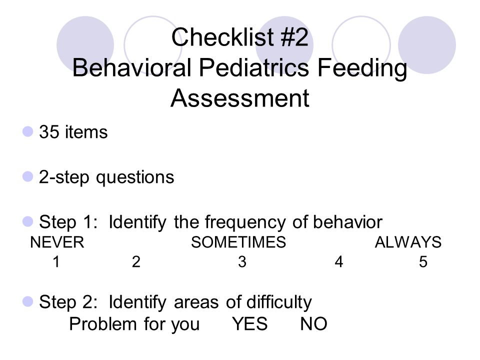 Checklist #2 Behavioral Pediatrics Feeding Assessment 35 items 2-step questions Step 1: Identify the frequency of behavior NEVER SOMETIMES ALWAYS 1 2 3 4 5 Step 2: Identify areas of difficulty Problem for you YES NO