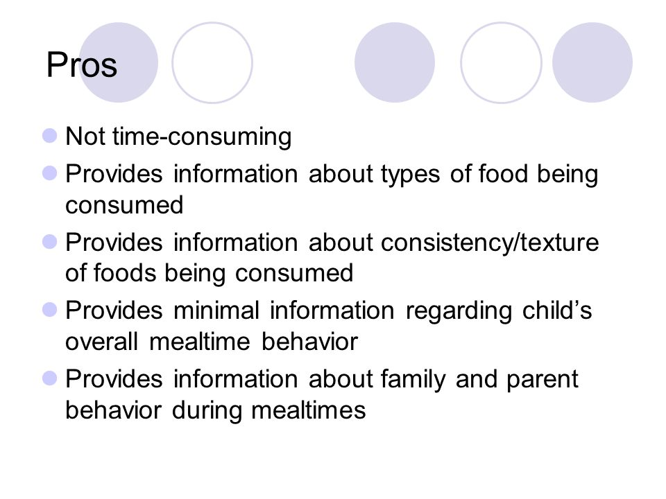 Pros Not time-consuming Provides information about types of food being consumed Provides information about consistency/texture of foods being consumed Provides minimal information regarding child's overall mealtime behavior Provides information about family and parent behavior during mealtimes