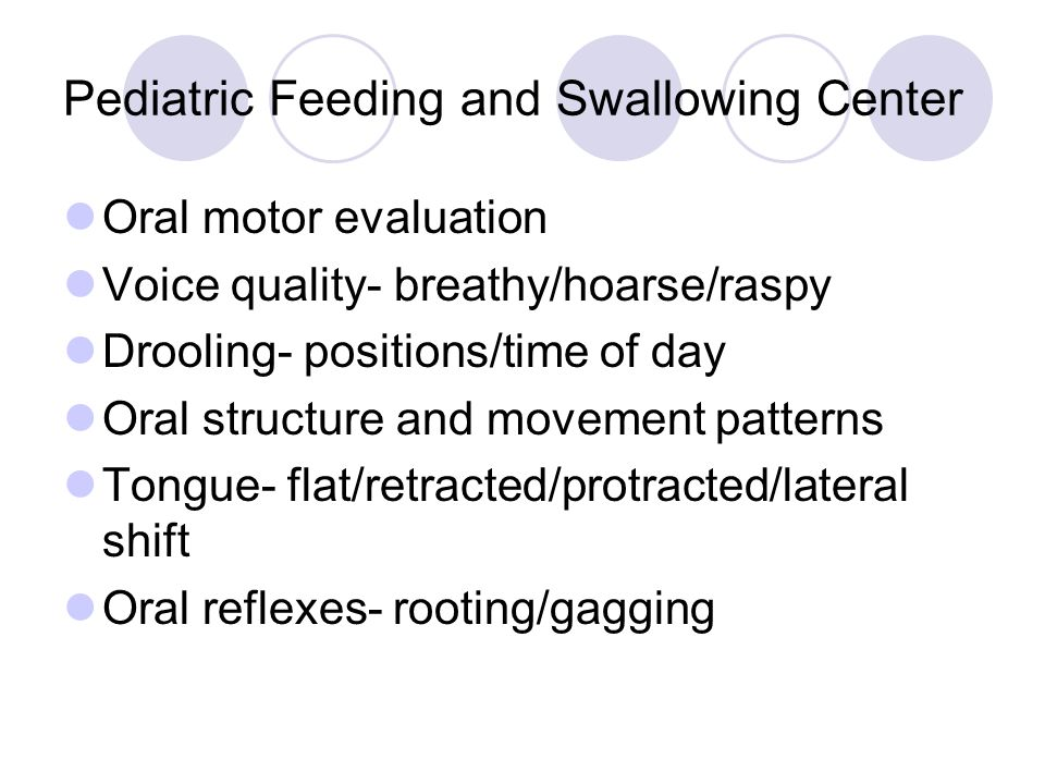Pediatric Feeding and Swallowing Center Oral motor evaluation Voice quality- breathy/hoarse/raspy Drooling- positions/time of day Oral structure and movement patterns Tongue- flat/retracted/protracted/lateral shift Oral reflexes- rooting/gagging